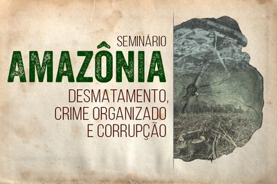 PGR-MPF: Seminário discute relação entre desmatamento na Amazônia, crime organizado e corrupção