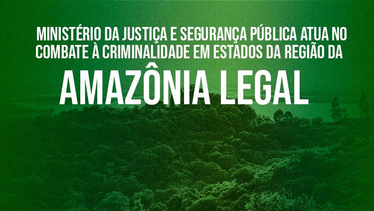 MJSP: Ministério da Justiça e Segurança Pública atua no combate à criminalidade em estados da região da Amazônia Legal